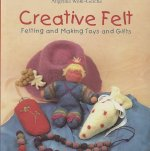 Creative Felt: Felting and Making Toys and Gifts