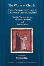 The Works of Chardri: Three Poems in the French of Thirteenth-Century England: The Life of the Seven Sleepers, the Life of St. Josaphaz, and the Littl