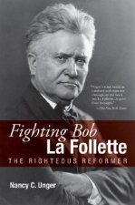 Fighting Bob La Follette: The Righteous Reformer