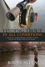 Finding Trout in All Conditions: A Guide to Understanding Nature S Forces for Better Production on the Water