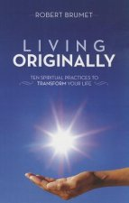 Living Originally: Ten Spiritual Practices to Transform Your Life