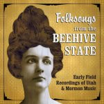 Folksongs from the Beehive State: Early Field Recordings of Utah & Mormon Music