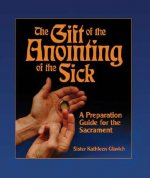 The Gift of the Anointing of the Sick: A Preparation Guide for the Sacrament