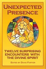 Unexpected Presence: Twelve Surprising Encounters with the Divine Spirit
