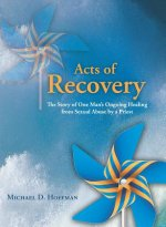 Acts of Recovery: The Story of One Man's Ongoing Healing from Sexual Abuse by a Priest