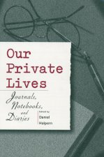 Our Private Lives: Journals, Notebooks, and Diaries
