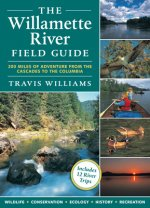 The Willamette River Field Guide: 200 Miles of Adventure from the Cascades to the Columbia