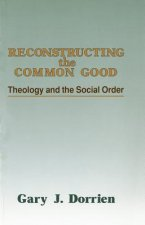 Reconstructing the Common Good: Theology and the Social Order