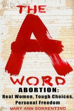 The A Word: Abortion: Real Women, Tough Choices, Personal Freedom