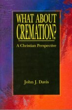 What about Cremation?: A Christian Perspective