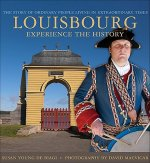 Louisbourg: Experience the History: The Story of Ordinary People Living in Extraordinary Times