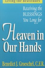 Heaven in Our Hands: Living the Beatitudes: Receiving the Blessings You Long for