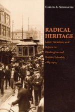 Radical Heritage: Labor, Socialism, and Reform in Washington and British Columbia, 1885-1917