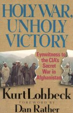The Holy War, Unholy Victory: Eyewitness to the CIA's Secret War in Afghanistan