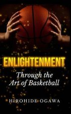 Enlightenment Through the Art of Basketball: How to Play Basketball Better & Winning by Beating Yourself
