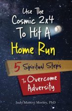Use the Cosmic 2x4 to Hit a Home Run: Five Spiritual Steps to Overcome Adversity