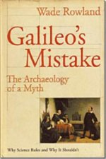 Galileo's Mistake: The Archaeology of a Myth: Why Science Rules and Why It Shouldn't
