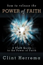 How to Release the Power of Faith: A Field Guide to the Power of Faith