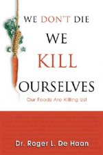 We Don't Die We Kill Ourselves: Our Foods Are Killing Us!