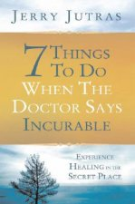 7 Things to Do When the Doctor Says Incurable: Experience Healing in the Secret Place
