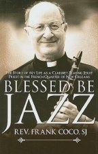 Blessed Be Jazz: The Story of My Life as a Clarinet-Playing Jesuit Priest in the French Quarter of New Orleans