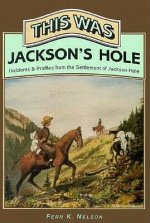 This Was Jackson's Hole: Incidents & Profiles from the Settlement of Jackson Hole