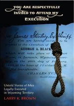 You Are Respectfully Invited to Attend My Execution: Untold Stories of Men Legally Executed in Wyoming Territory