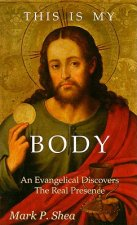 This Is My Body: An Evangelical Discovers the Real Presence