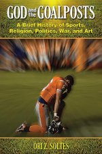 God and the Goalposts: A Brief History of Sports, Religion, Politics, War, and Art