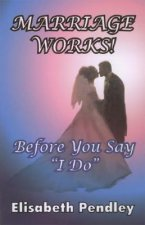 Marriage Works!: Before You Say