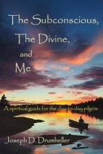 The Subconscious, the Divine, and Me:: A Spiritual Guide for the Day-To-Day Pilgrim