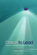 Grace to Lead: Practicing Leadership in the Wesleyan Tradition