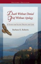 Death Without Denial, Grief Without Apology: A Guide for Facing Death and Loss