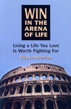 Win in the Arena of Life: Living the Life You Love Is Worth Fighting for