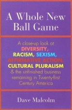 A Whole New Ball Game: A Close-Up Look at Diversity, Racism, Sexism, Affirmative Action, Cultural Pluralism and the Unfinished Business Remai