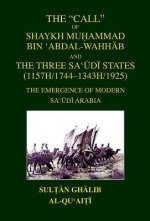 The Call of Shaykh Mu Ammad Bin 'Abdal-Wahhab and the Three Saudi States: The Emergence of Modern Saudi Arabia