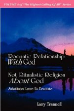 Volume 4: Romantic Relationship with God, Not Ritualistic Religion about God--Substitutes Leave Us Destitute