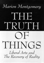 The Truth of Things: Liberal Arts and the Recovery of Reality