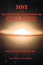 2012 the Dire Events Predicted by Astrologers, Scientists, Prophets & Mythologists