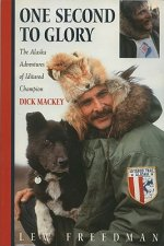 One Second to Glory: The Alaska Adventures of Iditarod Champion Dick Mackey