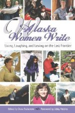 Alaska Women Write: Living, Laughing, and Loving on the Last Frontier