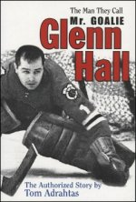 Glenn Hall: The Man They Call Mr. Goalie