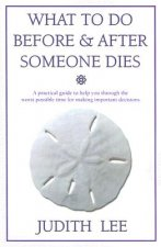 What to Do Before & After Someone Dies: A Practical Guide to Help You Through the Worst Possible Time for Making Important Decisions