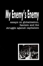 My Enemy's Enemy: Essays on Globalization, Fascism and the Struggle Against Capitalism