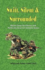 Swift, Silent and Surrounded - Marine Corps Sea Stories and Politically Incorrect Common Sense