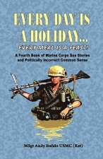 Every Day Is a Holiday... Every Meal Is a Feast! - A Fourth Book of Marine Corps Sea Stories and Politically Incorrect Common Sense