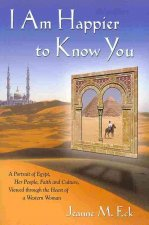 I Am Happier to Know You: A Portrait of Egypt, Her People, Faith & Culture, Viewed Through the Heart of a Western Woman