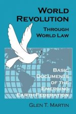World Revolution Through World Law: Basic Documents of the Emerging Earth Federation