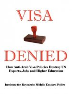 Visa Denied: How Anti-Arab Visa Policies Destroy Us Exports, Jobs and Higher Education