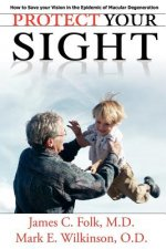 Protect Your Sight How to Save Your Vision in the Epidemic of Macular Degeneration